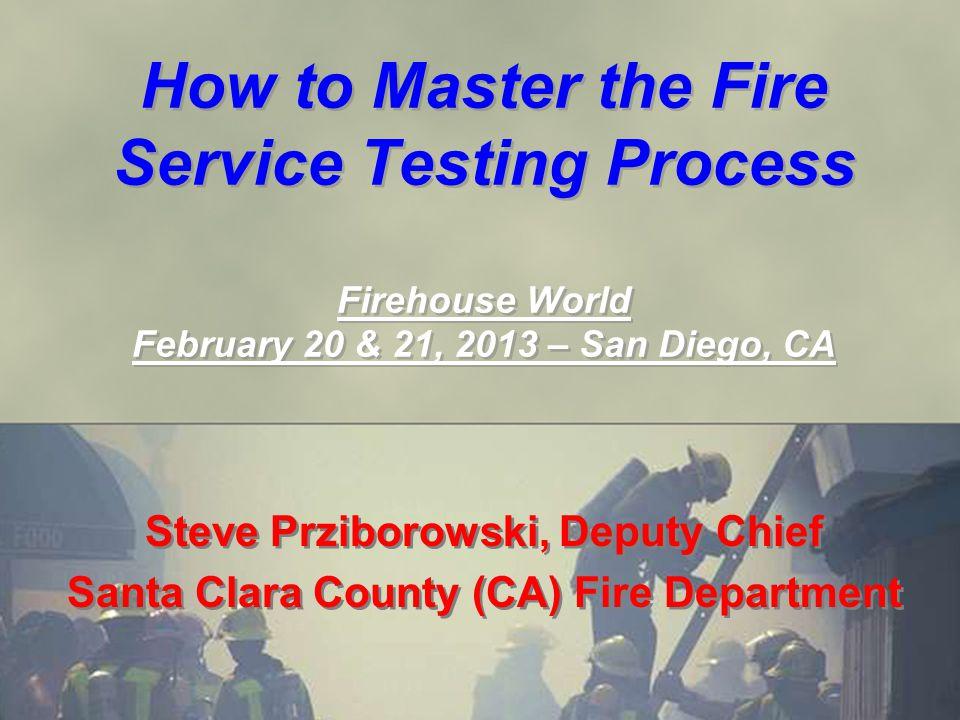 How to Master the Fire Service Testing Process Firehouse World February 20 & 21, 2013 – San Diego, CA Steve Prziborowski, Deputy Chief Santa Clara Cou