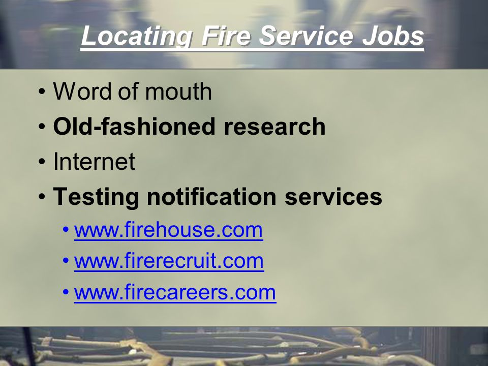 Locating Fire Service Jobs Word of mouth Old-fashioned research Internet Testing notification services www.firehouse.com www.firerecruit.com www.firecareers.com