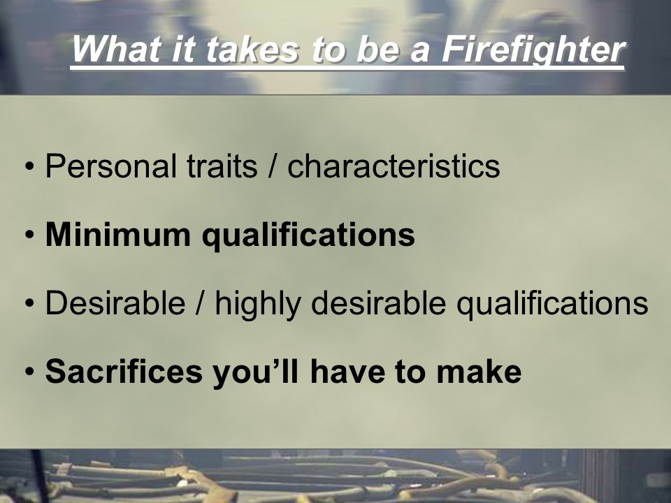 What it takes to be a Firefighter Personal traits / characteristics Minimum qualifications Desirable / highly desirable qualifications Sacrifices youll have to make