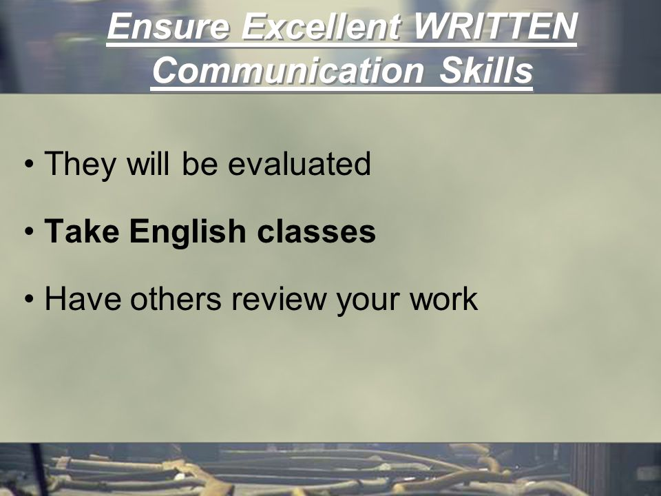 Ensure Excellent WRITTEN Communication Skills They will be evaluated Take English classes Have others review your work