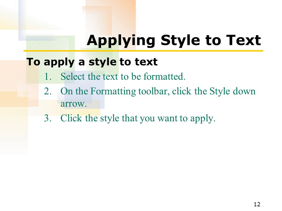 12 Applying Style to Text To apply a style to text 1.Select the text to be formatted.