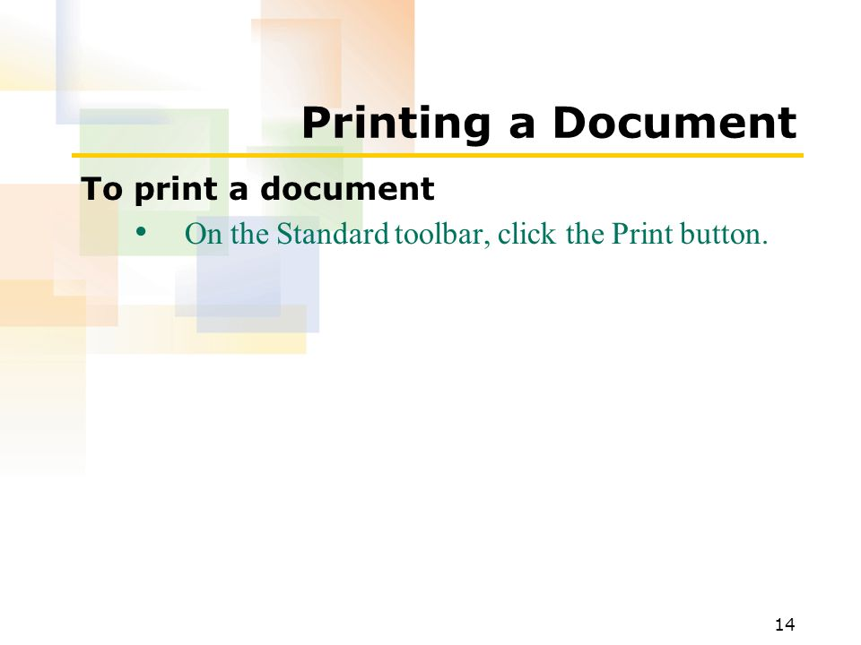 14 Printing a Document To print a document On the Standard toolbar, click the Print button.