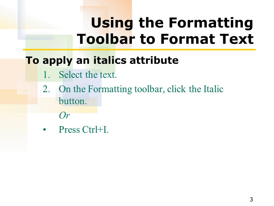 3 Using the Formatting Toolbar to Format Text To apply an italics attribute 1.Select the text.