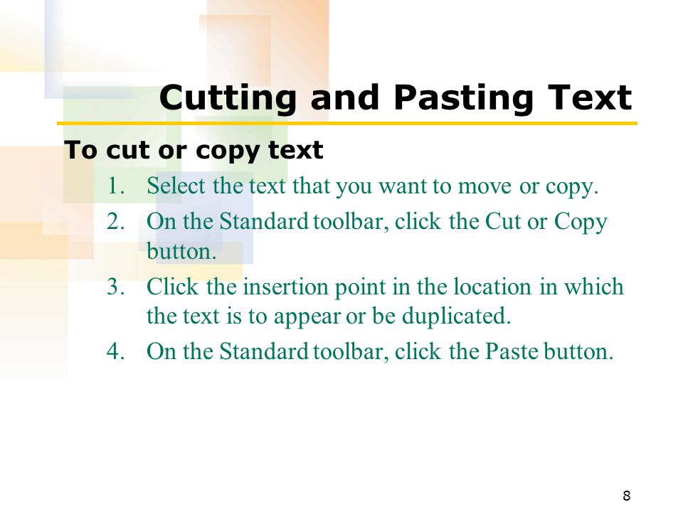 8 Cutting and Pasting Text To cut or copy text 1.Select the text that you want to move or copy.