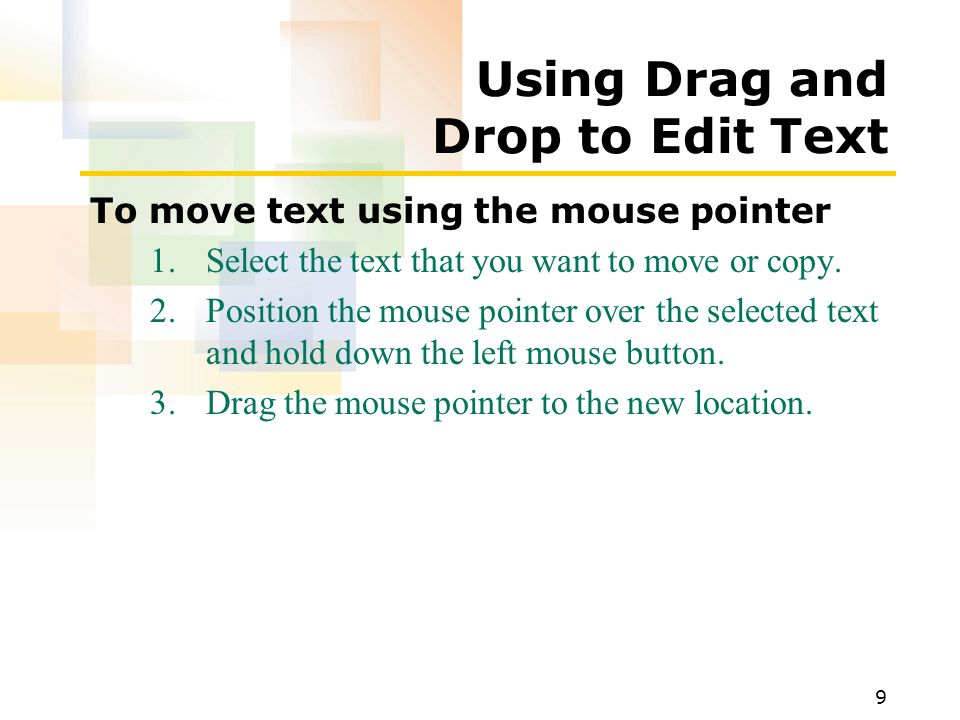 9 Using Drag and Drop to Edit Text To move text using the mouse pointer 1.Select the text that you want to move or copy.