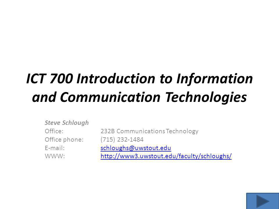 ICT 700 Introduction to Information and Communication Technologies Steve Schlough Office: 232B Communications Technology Office phone:(715) 232-1484 E-mail:schloughs@uwstout.eduschloughs@uwstout.edu WWW: http://www3.uwstout.edu/faculty/schloughs/http://www3.uwstout.edu/faculty/schloughs/