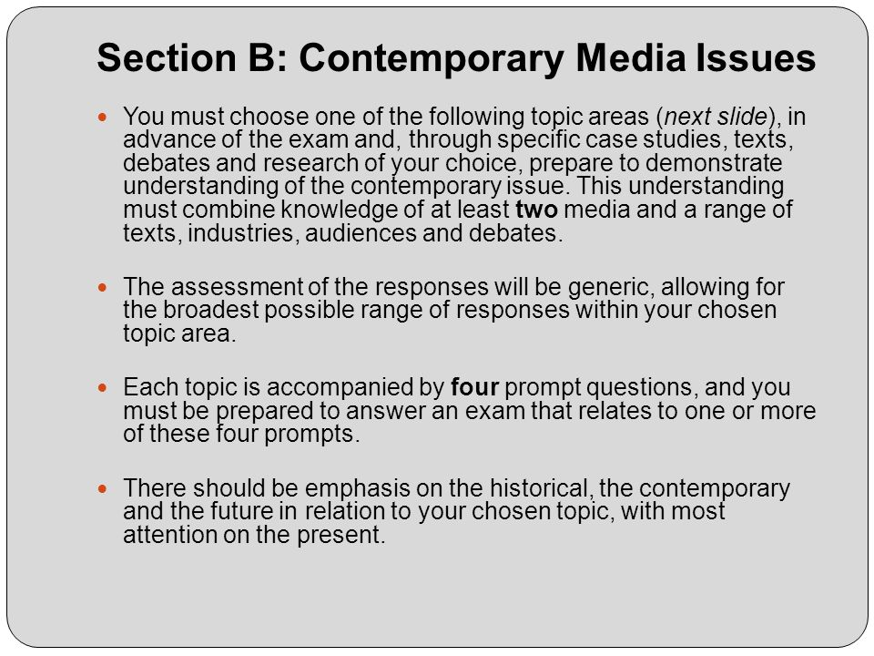 Section B: Contemporary Media Issues You must choose one of the following topic areas (next slide), in advance of the exam and, through specific case studies, texts, debates and research of your choice, prepare to demonstrate understanding of the contemporary issue.