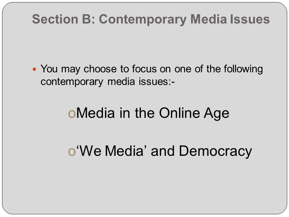 Section B: Contemporary Media Issues You may choose to focus on one of the following contemporary media issues:- oMedia in the Online Age oWe Media and Democracy