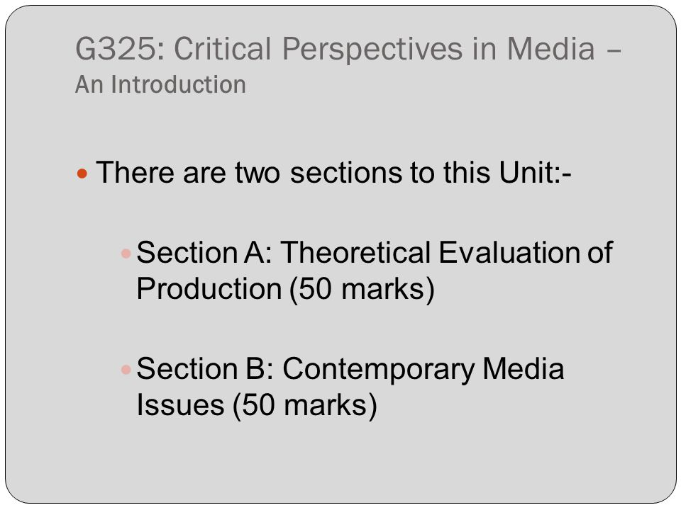 G325: Critical Perspectives in Media – An Introduction There are two sections to this Unit:- Section A: Theoretical Evaluation of Production (50 marks) Section B: Contemporary Media Issues (50 marks)