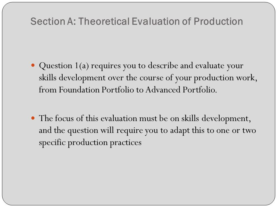 Section A: Theoretical Evaluation of Production Question 1(a) requires you to describe and evaluate your skills development over the course of your production work, from Foundation Portfolio to Advanced Portfolio.
