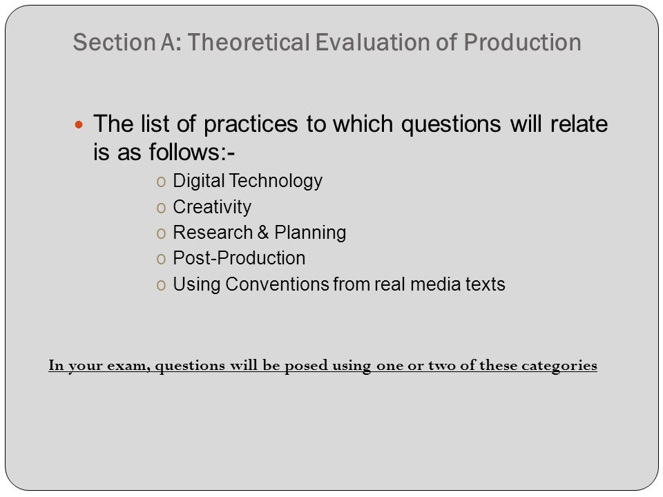 Section A: Theoretical Evaluation of Production The list of practices to which questions will relate is as follows:- oDigital Technology oCreativity oResearch & Planning oPost-Production oUsing Conventions from real media texts In your exam, questions will be posed using one or two of these categories