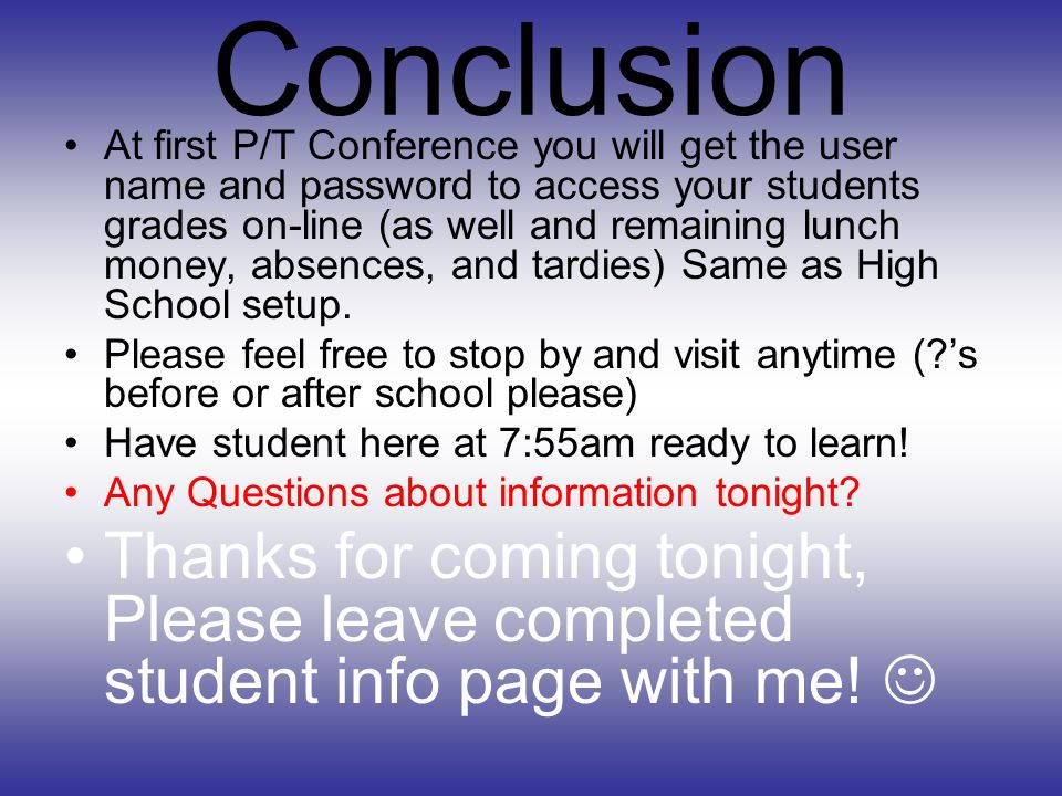 Conclusion At first P/T Conference you will get the user name and password to access your students grades on-line (as well and remaining lunch money, absences, and tardies) Same as High School setup.