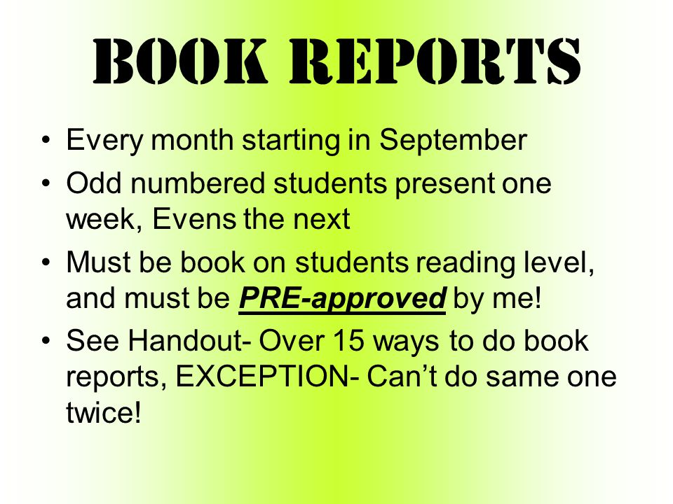 Book Reports Every month starting in September Odd numbered students present one week, Evens the next Must be book on students reading level, and must