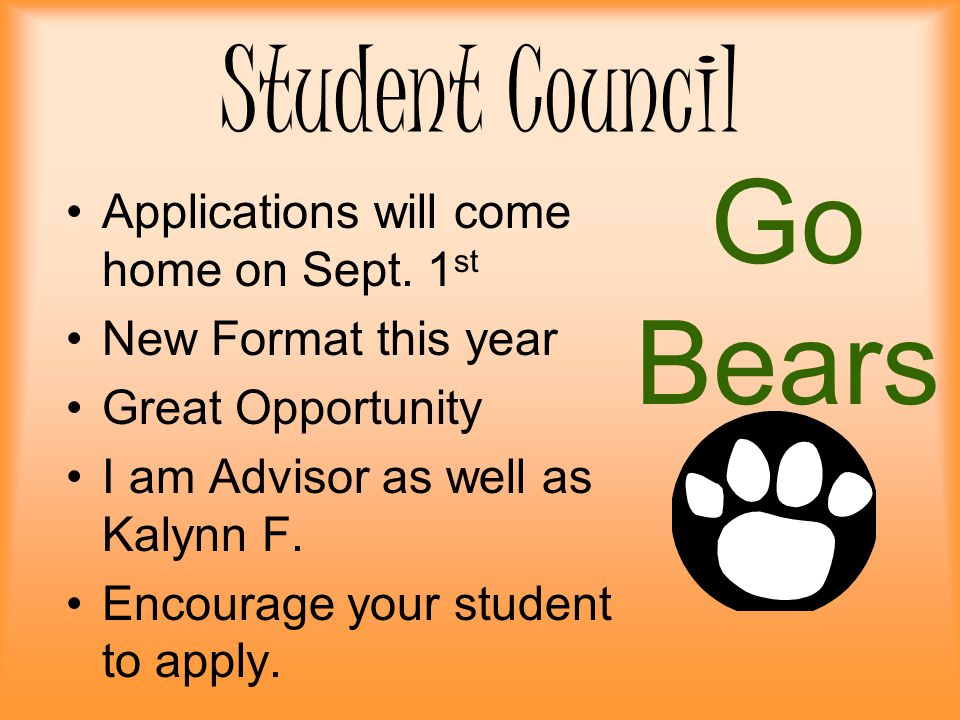 Student Council Applications will come home on Sept. 1 st New Format this year Great Opportunity I am Advisor as well as Kalynn F. Encourage your stud