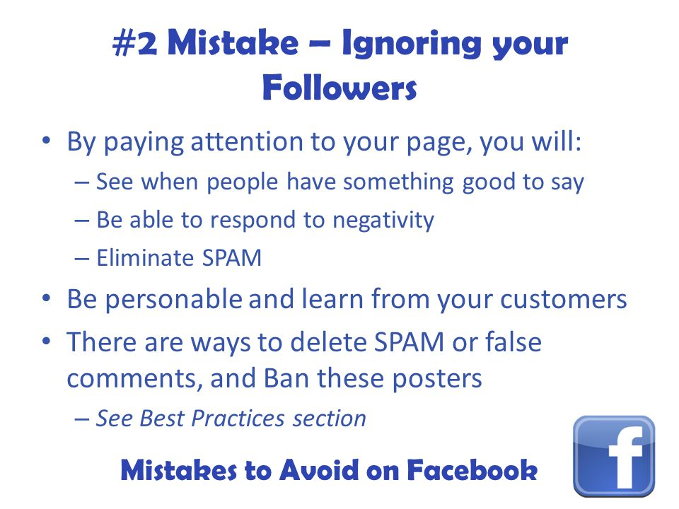 Mistakes to Avoid on Facebook #2 Mistake – Ignoring your Followers By paying attention to your page, you will: – See when people have something good to say – Be able to respond to negativity – Eliminate SPAM Be personable and learn from your customers There are ways to delete SPAM or false comments, and Ban these posters – See Best Practices section