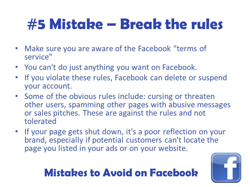Mistakes to Avoid on Facebook #5 Mistake – Break the rules Make sure you are aware of the Facebook terms of service You can t do just anything you want on Facebook.