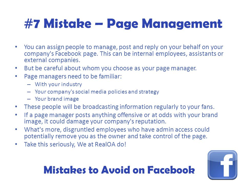 Mistakes to Avoid on Facebook #7 Mistake – Page Management You can assign people to manage, post and reply on your behalf on your company s Facebook page.