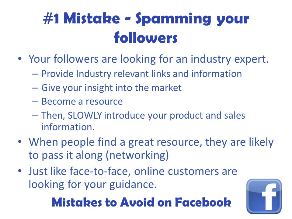 Mistakes to Avoid on Facebook #1 Mistake - Spamming your followers Your followers are looking for an industry expert.
