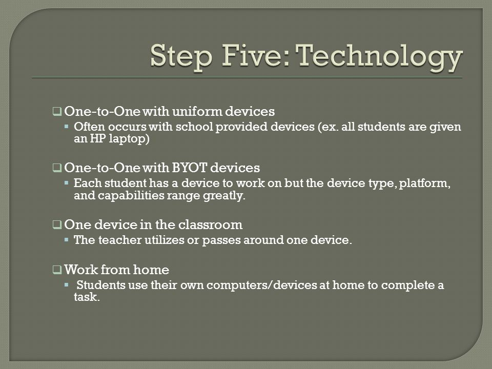 One-to-One with uniform devices Often occurs with school provided devices (ex. all students are given an HP laptop) One-to-One with BYOT devices Each