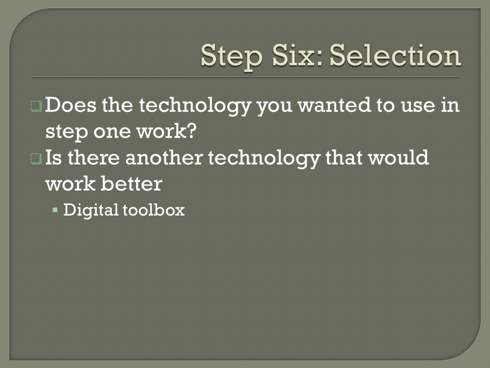 Does the technology you wanted to use in step one work.
