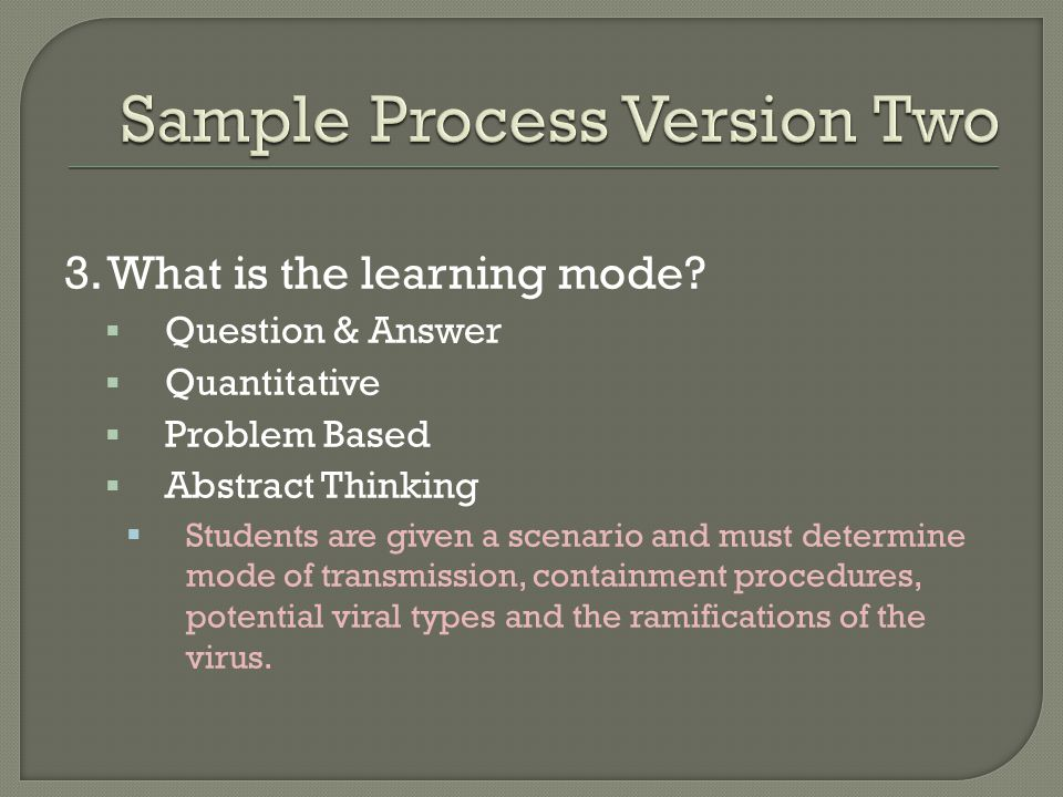 3. What is the learning mode? Question & Answer Quantitative Problem Based Abstract Thinking Students are given a scenario and must determine mode of