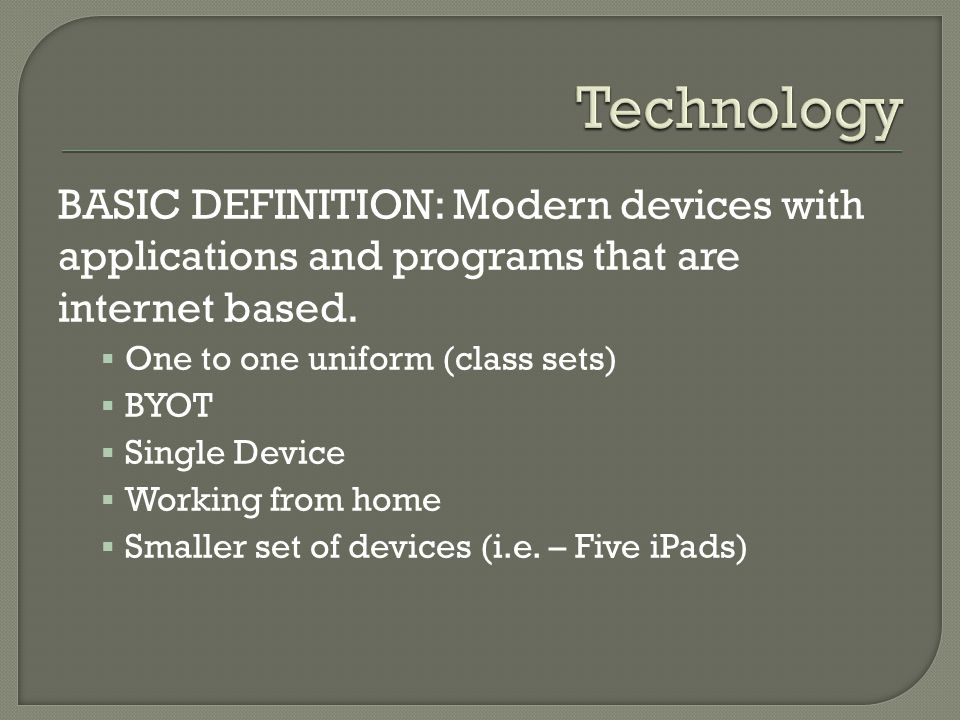 BASIC DEFINITION: Modern devices with applications and programs that are internet based. One to one uniform (class sets) BYOT Single Device Working fr