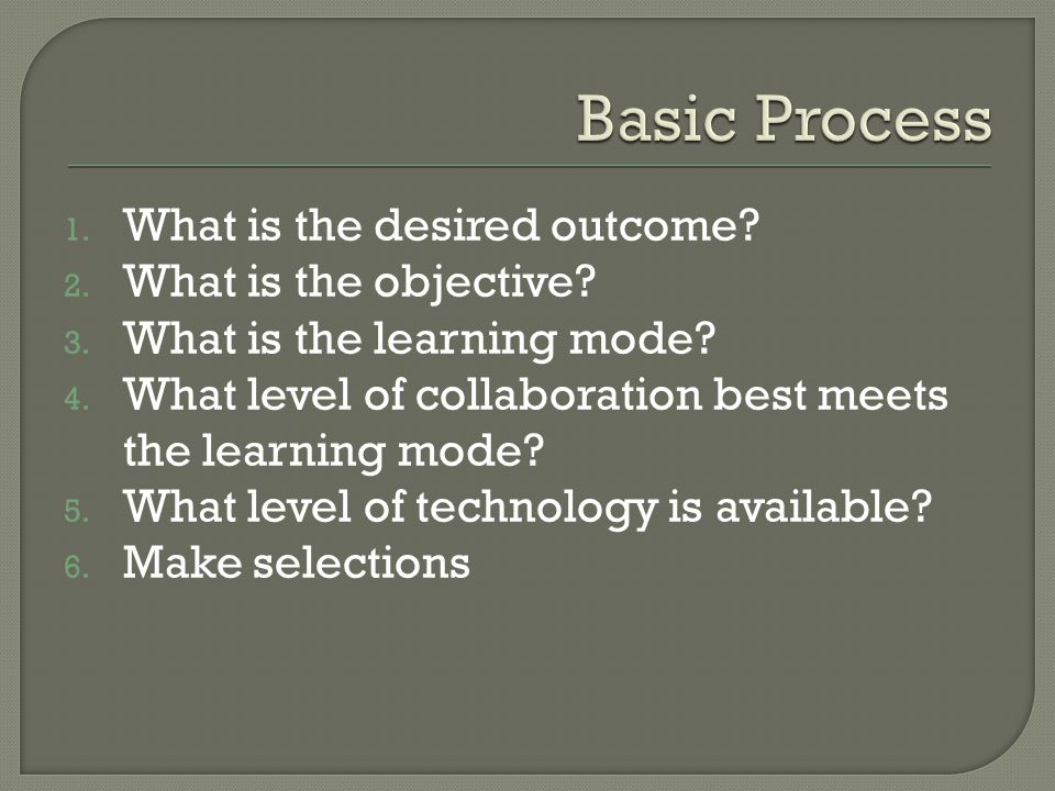 1. What is the desired outcome? 2. What is the objective? 3. What is the learning mode? 4. What level of collaboration best meets the learning mode? 5