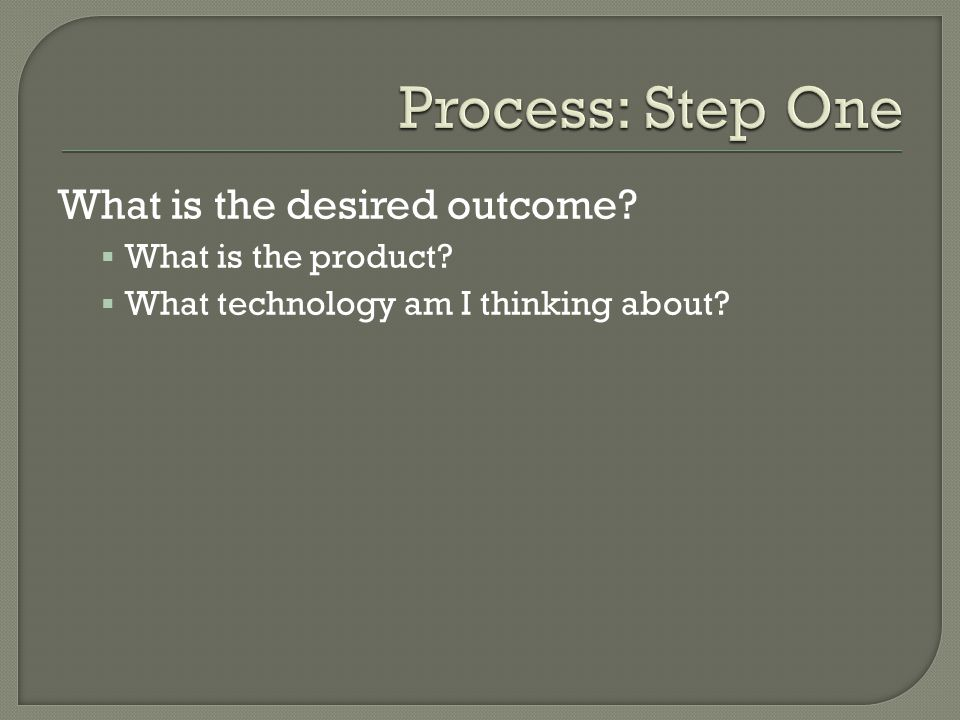 What is the desired outcome? What is the product? What technology am I thinking about?