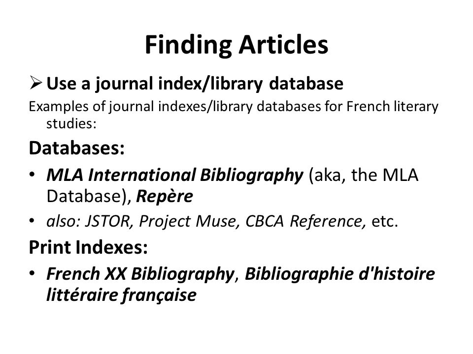 Finding Articles Use a journal index/library database Examples of journal indexes/library databases for French literary studies: Databases: MLA International Bibliography (aka, the MLA Database), Repère also: JSTOR, Project Muse, CBCA Reference, etc.