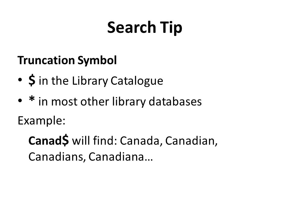 Search Tip Truncation Symbol $ in the Library Catalogue * in most other library databases Example: Canad $ will find: Canada, Canadian, Canadians, Canadiana…