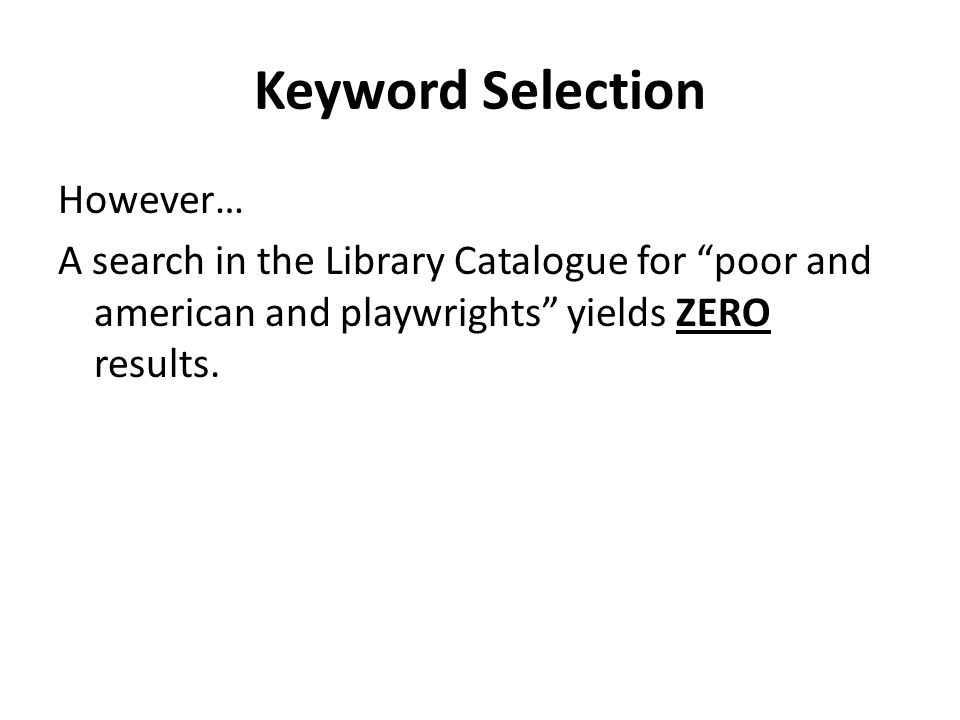 Keyword Selection However… A search in the Library Catalogue for poor and american and playwrights yields ZERO results.