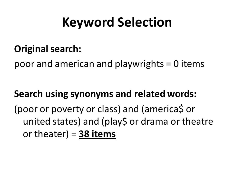 Keyword Selection Original search: poor and american and playwrights = 0 items Search using synonyms and related words: (poor or poverty or class) and (america$ or united states) and (play$ or drama or theatre or theater) = 38 items