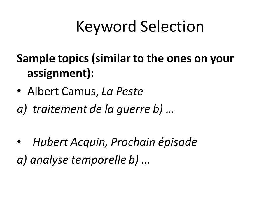 Keyword Selection Sample topics (similar to the ones on your assignment): Albert Camus, La Peste a)traitement de la guerre b) … Hubert Acquin, Prochain épisode a) analyse temporelle b) …