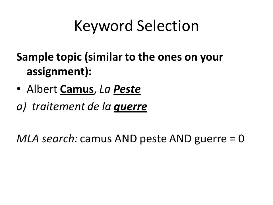 Keyword Selection Sample topic (similar to the ones on your assignment): Albert Camus, La Peste a)traitement de la guerre MLA search: camus AND peste AND guerre = 0