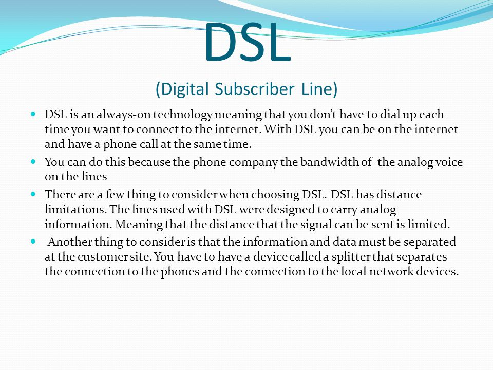 DSL (Digital Subscriber Line) DSL is an always-on technology meaning that you dont have to dial up each time you want to connect to the internet.