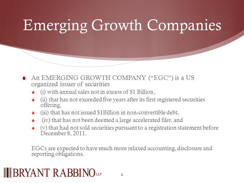 Emerging Growth Companies An EMERGING GROWTH COMPANY (EGC) is a US organized issuer of securities (i) with annual sales not in excess of $1 Billion, (ii) that has not exceeded five years after its first registered securities offering, (iii) that has not issued $1Billion in non-convertible debt, (iv) that has not been deemed a large accelerated filer, and (v) that had not sold securities pursuant to a registration statement before December 8, 2011.