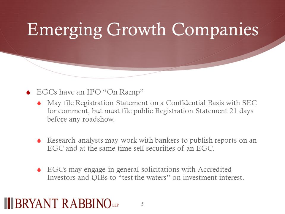 Emerging Growth Companies EGCs have an IPO On Ramp May file Registration Statement on a Confidential Basis with SEC for comment, but must file public Registration Statement 21 days before any roadshow.