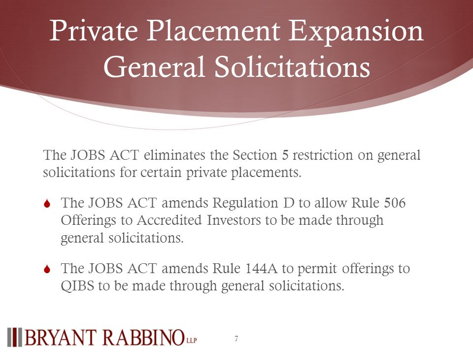 Private Placement Expansion General Solicitations The JOBS ACT eliminates the Section 5 restriction on general solicitations for certain private placements.