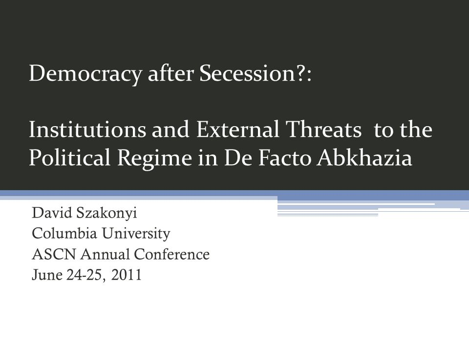 Democracy after Secession?: Institutions and External Threats to the Political Regime in De Facto Abkhazia David Szakonyi Columbia University ASCN Ann