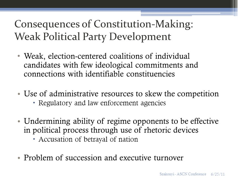 Consequences of Constitution-Making: Weak Political Party Development Weak, election-centered coalitions of individual candidates with few ideological commitments and connections with identifiable constituencies Use of administrative resources to skew the competition Regulatory and law enforcement agencies Undermining ability of regime opponents to be effective in political process through use of rhetoric devices Accusation of betrayal of nation Problem of succession and executive turnover 6/25/11 Szakonyi - ASCN Conference