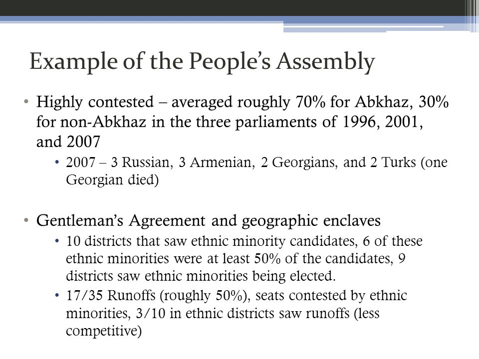 Example of the Peoples Assembly Highly contested – averaged roughly 70% for Abkhaz, 30% for non-Abkhaz in the three parliaments of 1996, 2001, and 2007 2007 – 3 Russian, 3 Armenian, 2 Georgians, and 2 Turks (one Georgian died) Gentlemans Agreement and geographic enclaves 10 districts that saw ethnic minority candidates, 6 of these ethnic minorities were at least 50% of the candidates, 9 districts saw ethnic minorities being elected.