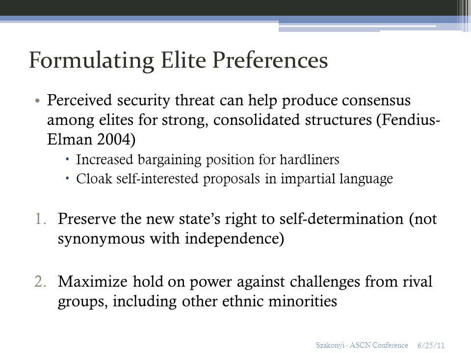 Formulating Elite Preferences Perceived security threat can help produce consensus among elites for strong, consolidated structures (Fendius- Elman 2004) Increased bargaining position for hardliners Cloak self-interested proposals in impartial language 1.Preserve the new states right to self-determination (not synonymous with independence) 2.Maximize hold on power against challenges from rival groups, including other ethnic minorities 6/25/11 Szakonyi - ASCN Conference