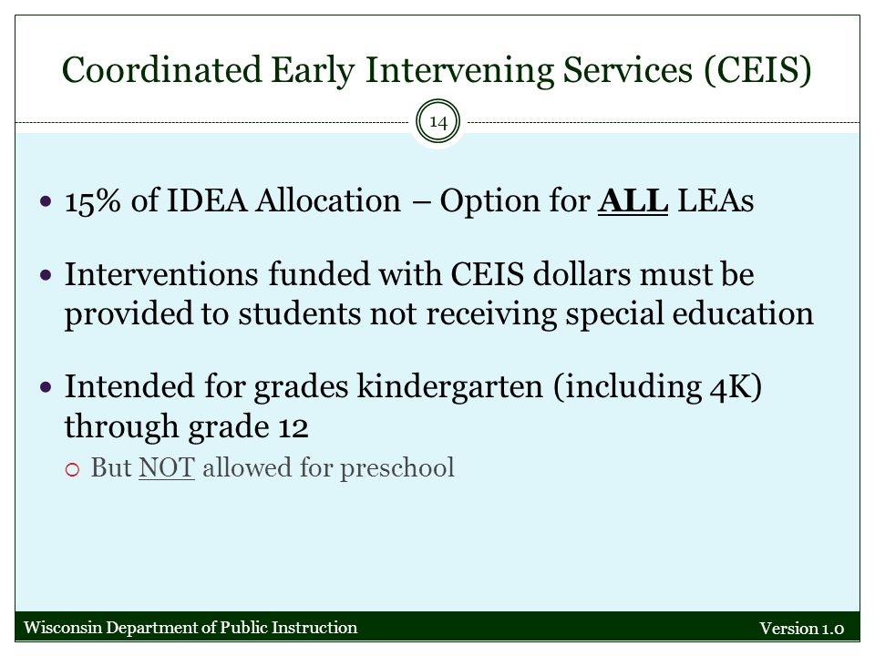 Coordinated Early Intervening Services (CEIS) Version 1.0 14 15% of IDEA Allocation – Option for ALL LEAs Interventions funded with CEIS dollars must be provided to students not receiving special education Intended for grades kindergarten (including 4K) through grade 12 But NOT allowed for preschool Wisconsin Department of Public Instruction