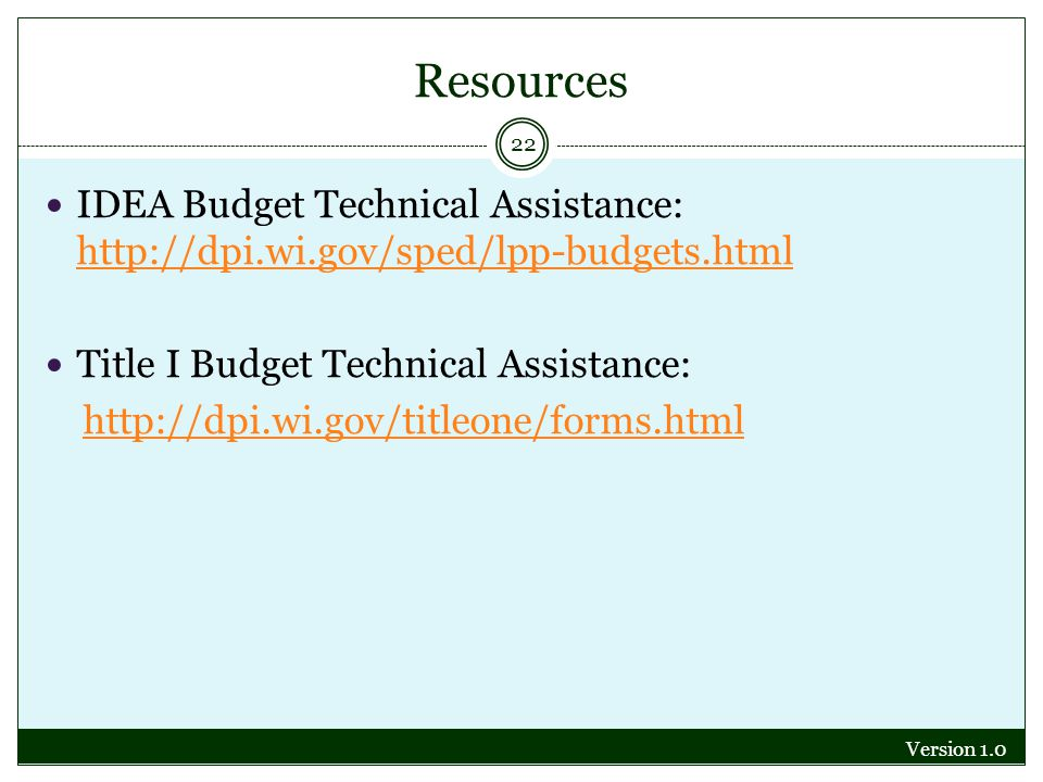 Resources Version 1.0 22 IDEA Budget Technical Assistance: http://dpi.wi.gov/sped/lpp-budgets.html http://dpi.wi.gov/sped/lpp-budgets.html Title I Budget Technical Assistance: http://dpi.wi.gov/titleone/forms.html