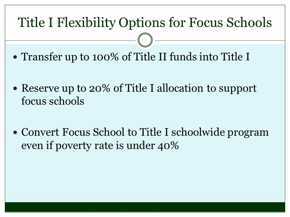 Title I Flexibility Options for Focus Schools Transfer up to 100% of Title II funds into Title I Reserve up to 20% of Title I allocation to support focus schools Convert Focus School to Title I schoolwide program even if poverty rate is under 40%