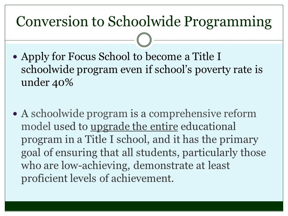 Conversion to Schoolwide Programming Apply for Focus School to become a Title I schoolwide program even if schools poverty rate is under 40% A schoolwide program is a comprehensive reform model used to upgrade the entire educational program in a Title I school, and it has the primary goal of ensuring that all students, particularly those who are low-achieving, demonstrate at least proficient levels of achievement.