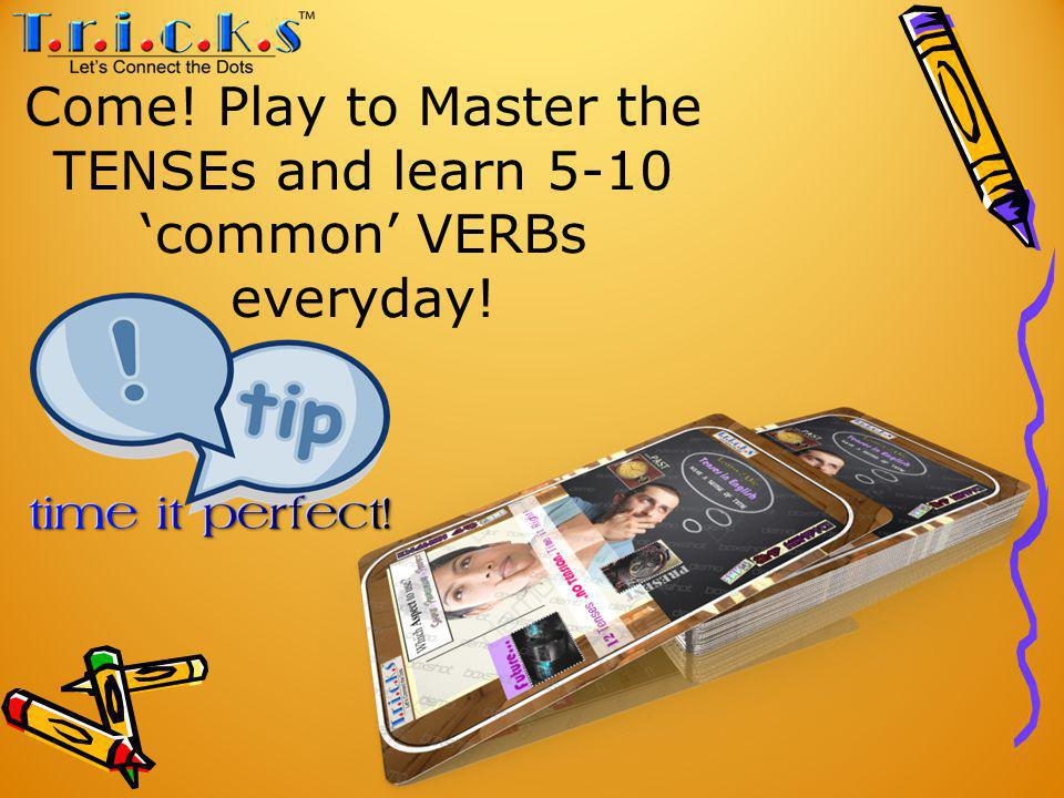 Come! Play to Master the TENSEs and learn 5-10 common VERBs everyday!