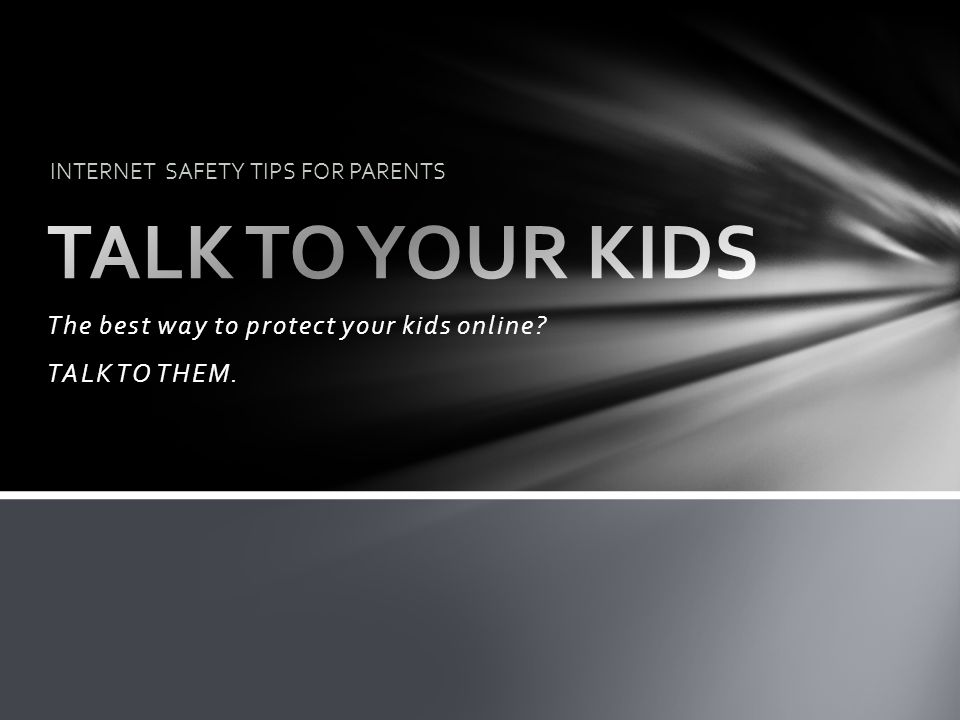 The best way to protect your kids online? TALK TO THEM. INTERNET SAFETY TIPS FOR PARENTS