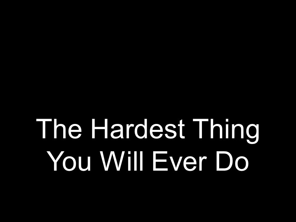 The Hardest Thing You Will Ever Do
