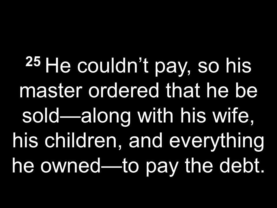 25 He couldnt pay, so his master ordered that he be soldalong with his wife, his children, and everything he ownedto pay the debt.